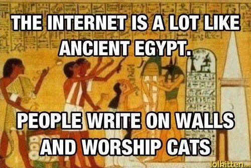 THE INTERNET IS A LOT LIKE ANCIENT EGYPT. PEOPLE WRITE ON WALLS AND WORSHIP CATS